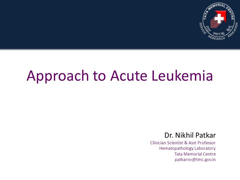 Approach to Acute Leukemia Dr. Nikhil Patkar Clinician Scientist & Asst Professor Hematopathology Laboratory Tata Memorial Centre patkarnv@tmc.gov.in