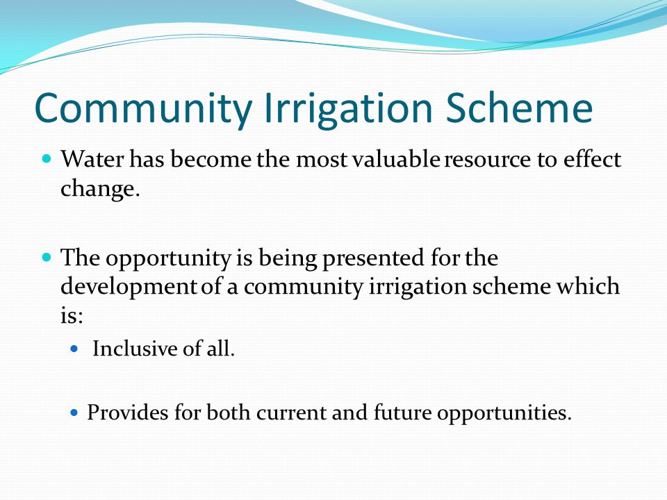Without a Community Irrigation Scheme Change will happen regardless but: Water currently secured for the community will be lost.