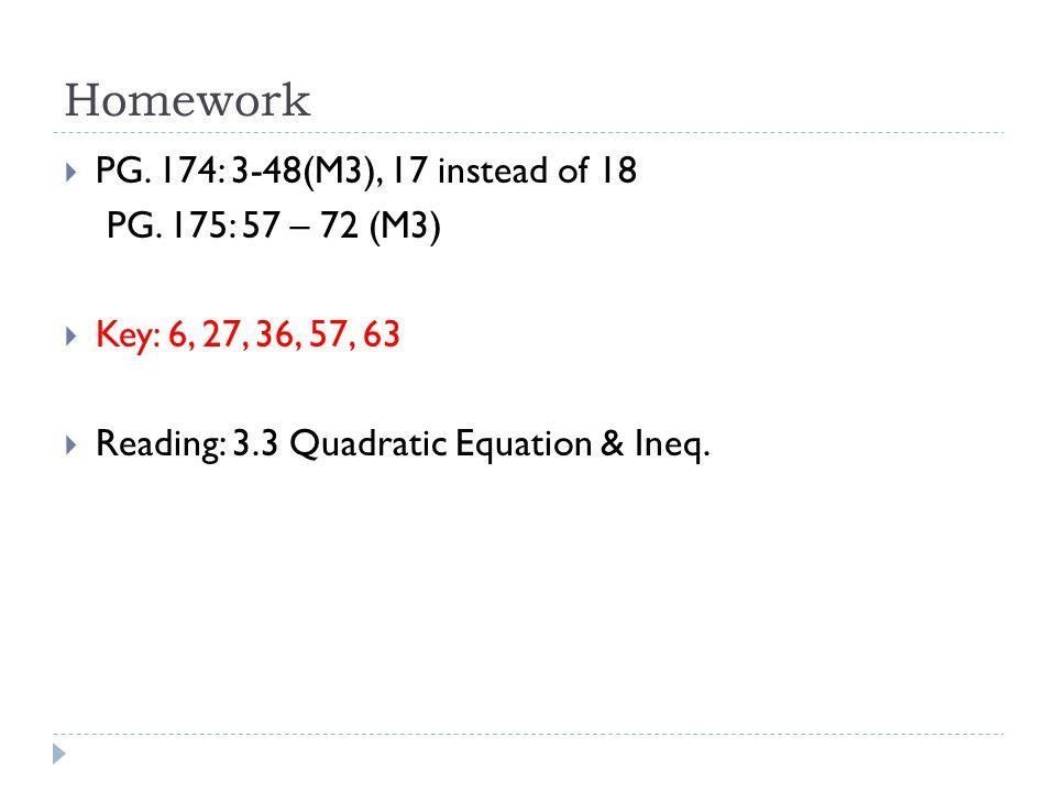Homework  PG. 174: 3-48(M3), 17 instead of 18 PG. 175: 57 – 72 (M3)  Key: 6, 27, 36, 57, 63  Reading: 3.3 Quadratic Equation & Ineq.
