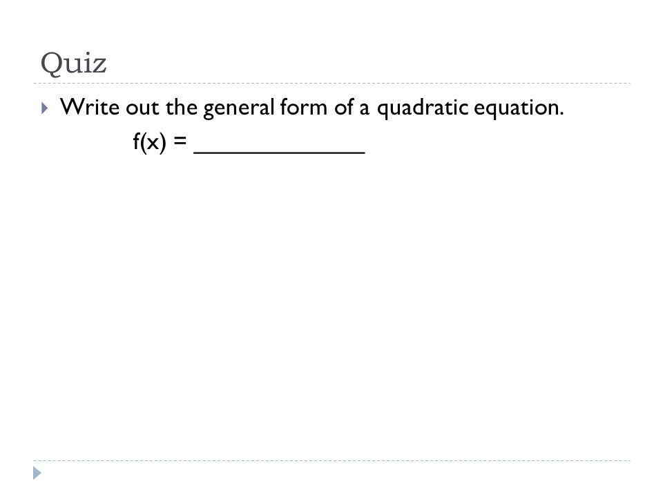 Quiz  Write out the general form of a quadratic equation. f(x) = _____________