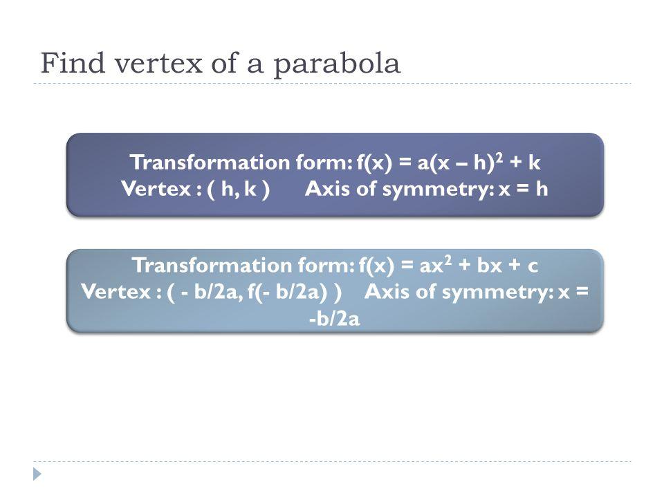 Find vertex of a parabola Transformation form: f(x) = a(x – h) 2 + k Vertex : ( h, k ) Axis of symmetry: x = h Transformation form: f(x) = a(x – h) 2