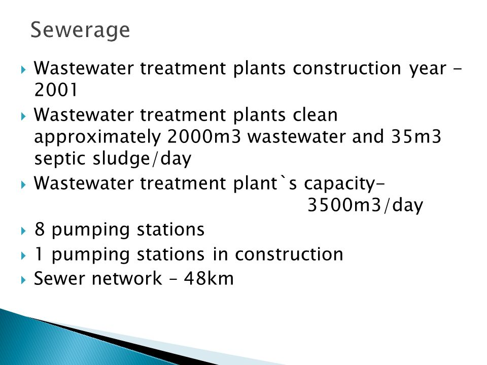  Wastewater treatment plants construction year - 2001  Wastewater treatment plants clean approximately 2000m3 wastewater and 35m3 septic sludge/day  Wastewater treatment plant`s capacity- 3500m3/day  8 pumping stations  1 pumping stations in construction  Sewer network – 48km