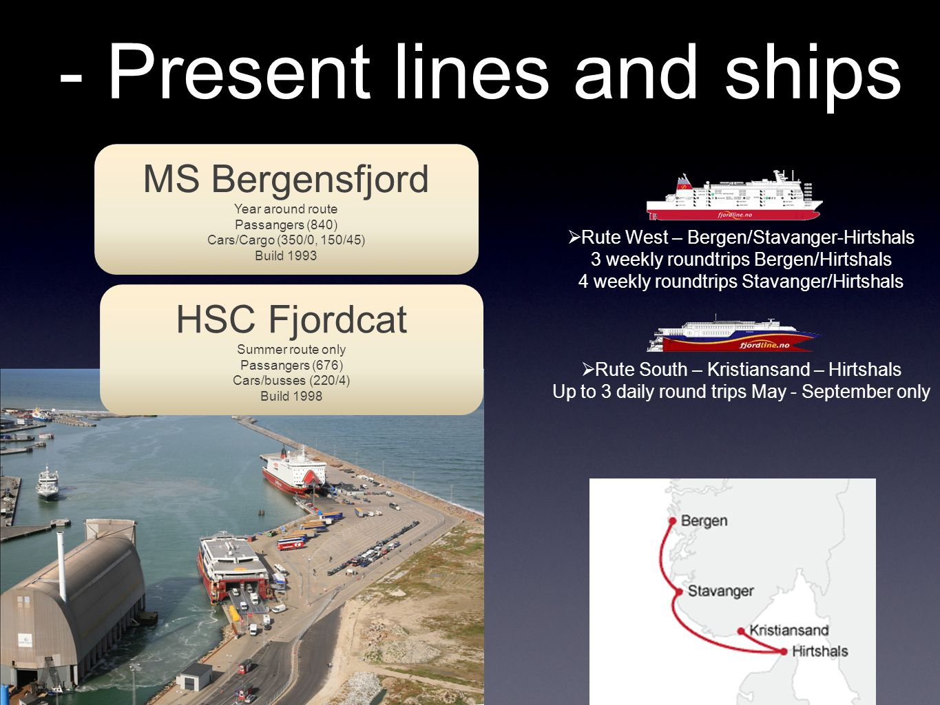 - Present lines and ships MS Bergensfjord Year around route Passangers (840) Cars/Cargo (350/0, 150/45) Build 1993  Rute West – Bergen/Stavanger-Hirtshals 3 weekly roundtrips Bergen/Hirtshals 4 weekly roundtrips Stavanger/Hirtshals  Rute South – Kristiansand – Hirtshals Up to 3 daily round trips May - September only HSC Fjordcat Summer route only Passangers (676) Cars/busses (220/4) Build 1998