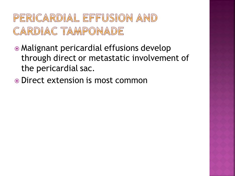  Malignant pericardial effusions develop through direct or metastatic involvement of the pericardial sac.