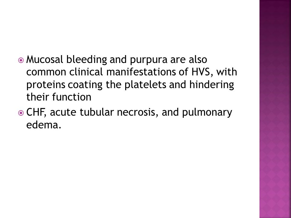  Mucosal bleeding and purpura are also common clinical manifestations of HVS, with proteins coating the platelets and hindering their function  CHF, acute tubular necrosis, and pulmonary edema.