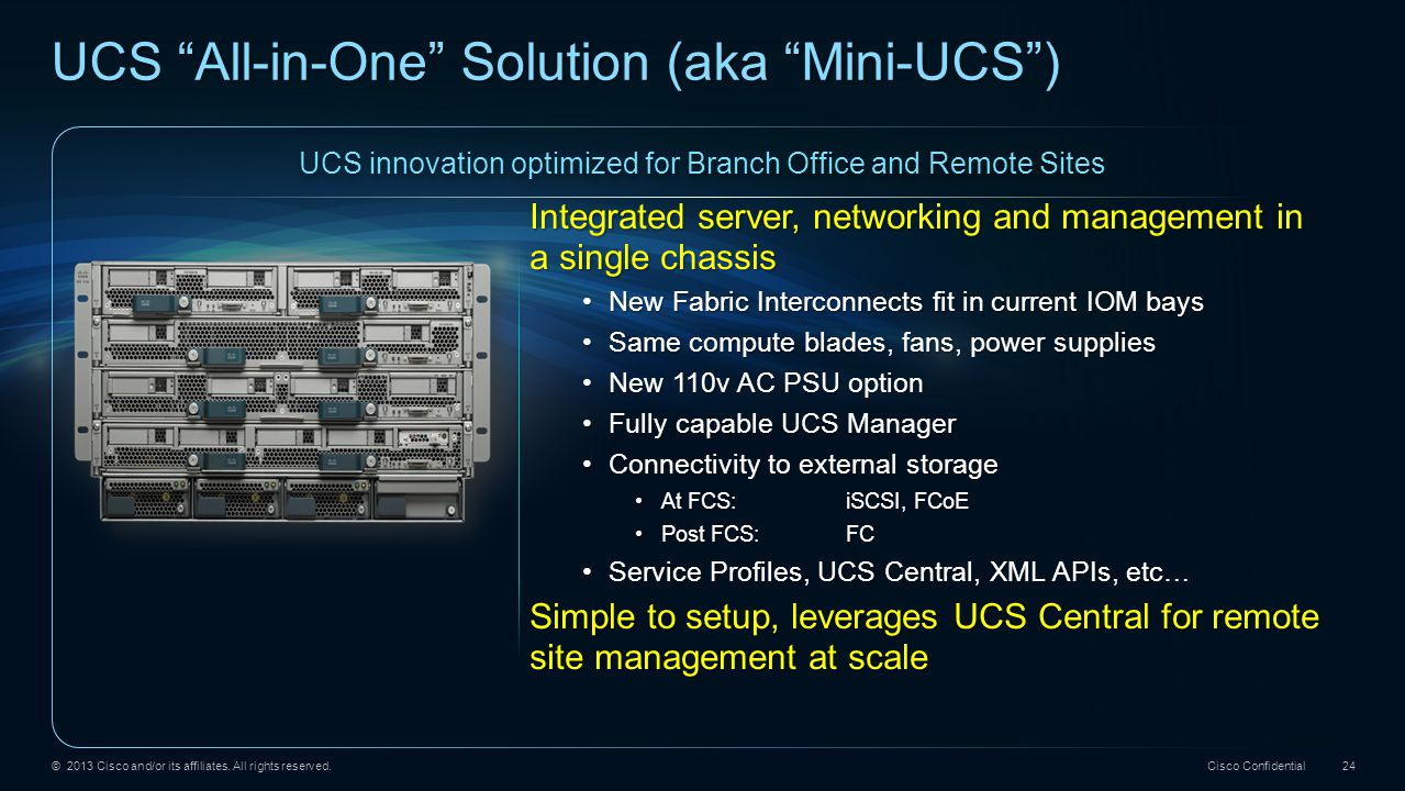 "© 2013 Cisco and/or its affiliates. All rights reserved. Cisco Confidential 24 UCS ""All-in-One"" Solution (aka ""Mini-UCS"") UCS innovation optimized for"