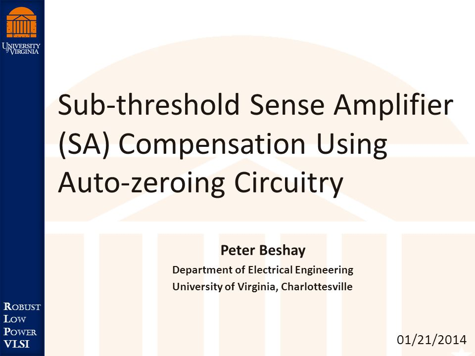 Robust Low Power VLSI R obust L ow P ower VLSI Sub-threshold Sense Amplifier (SA) Compensation Using Auto-zeroing Circuitry 01/21/2014 Peter Beshay Department of Electrical Engineering University of Virginia, Charlottesville
