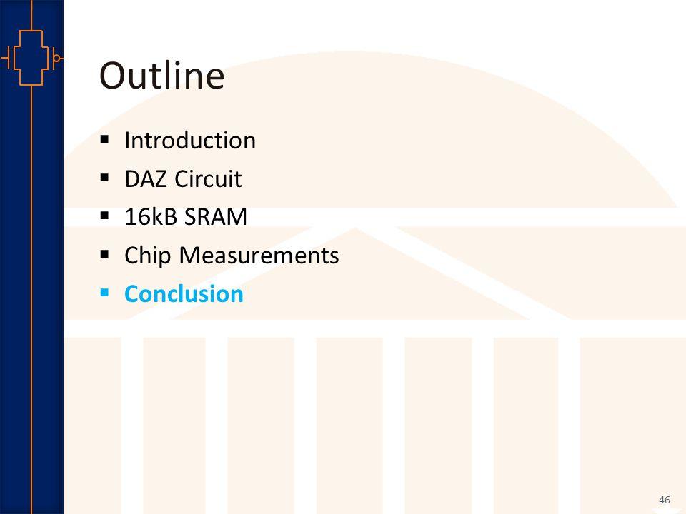 Robust Low Power VLSI Outline  Introduction  DAZ Circuit  16kB SRAM  Chip Measurements  Conclusion 46
