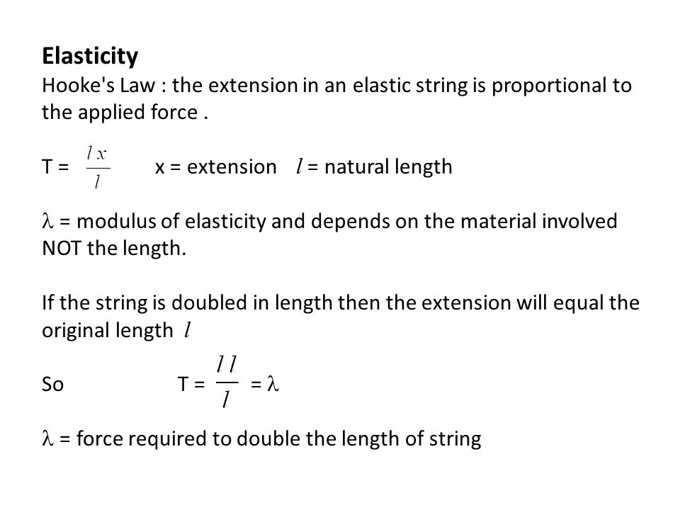 Elasticity Hooke's Law : the extension in an elastic string is proportional to the applied force. T = x = extension l = natural length  = modulus of