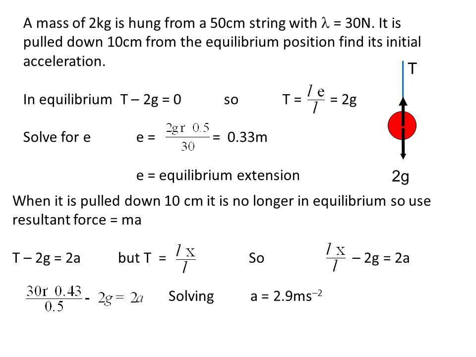 A mass of 2kg is hung from a 50cm string with = 30N. It is pulled down 10cm from the equilibrium position find its initial acceleration. In equilibriu