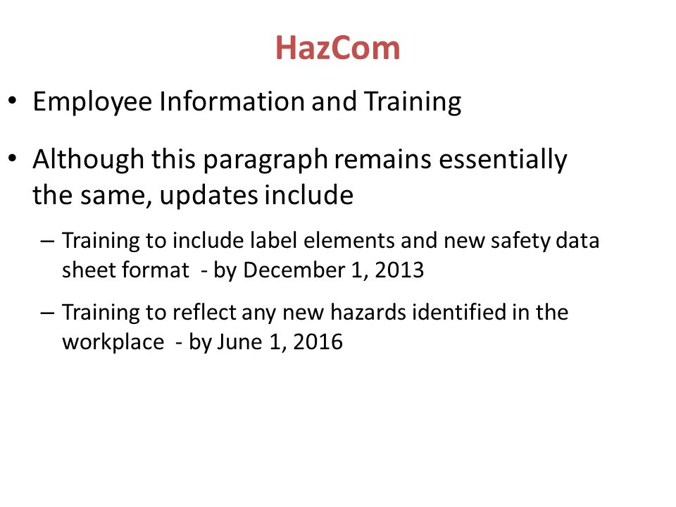 Employee Information and Training Although this paragraph remains essentially the same, updates include – Training to include label elements and new safety data sheet format - by December 1, 2013 – Training to reflect any new hazards identified in the workplace - by June 1, 2016 HazCom
