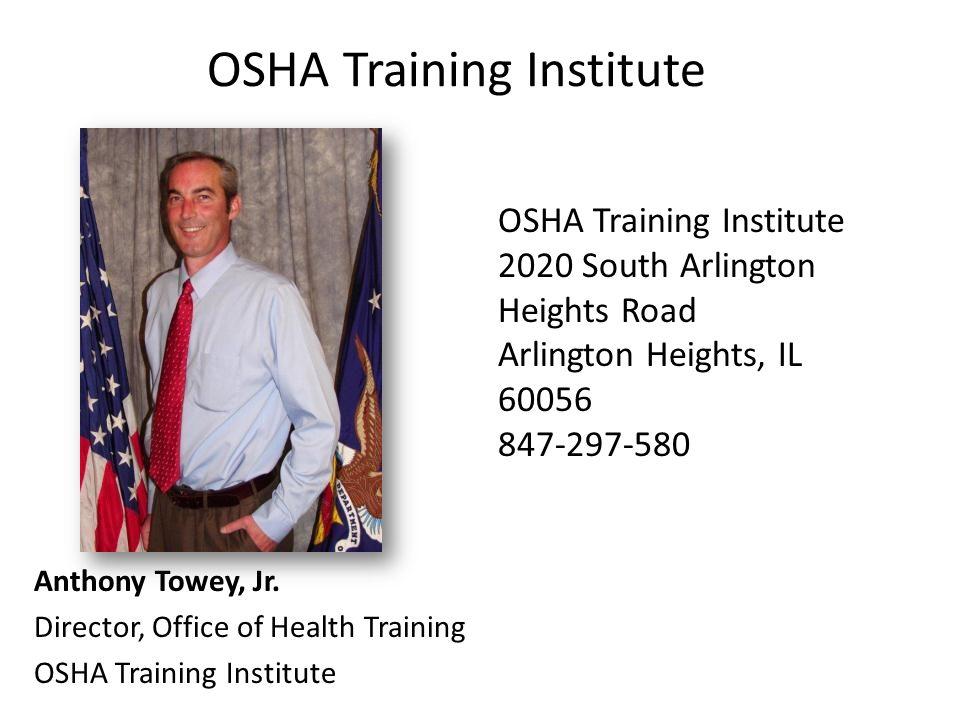 OSHA Training Institute Anthony Towey, Jr. Director, Office of Health Training OSHA Training Institute 2020 South Arlington Heights Road Arlington Hei
