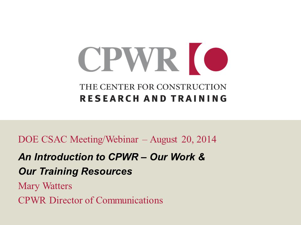 DOE CSAC Meeting/Webinar – August 20, 2014 An Introduction to CPWR – Our Work & Our Training Resources Mary Watters CPWR Director of Communications