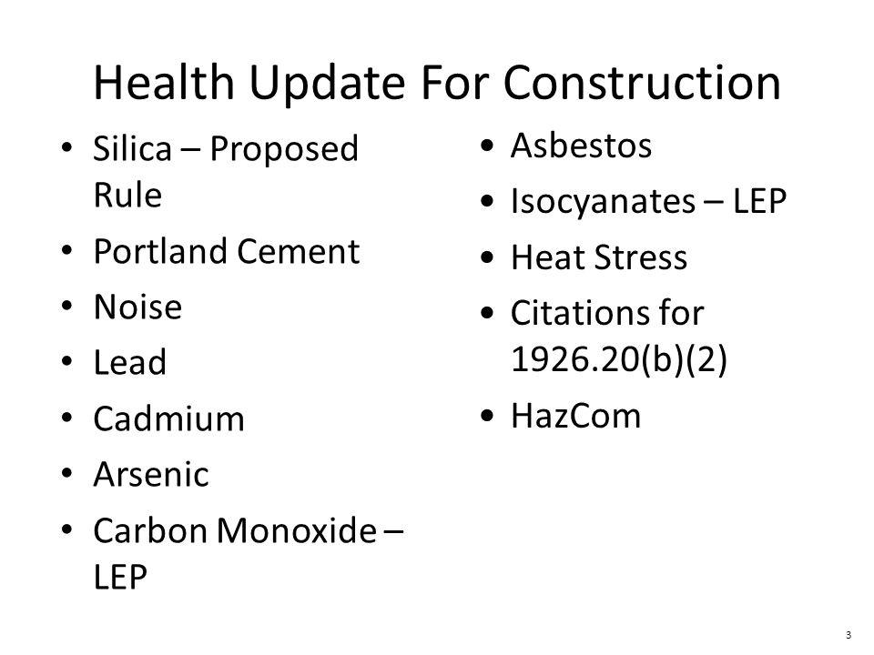 3 Health Update For Construction Silica – Proposed Rule Portland Cement Noise Lead Cadmium Arsenic Carbon Monoxide – LEP Asbestos Isocyanates – LEP Heat Stress Citations for 1926.20(b)(2) HazCom
