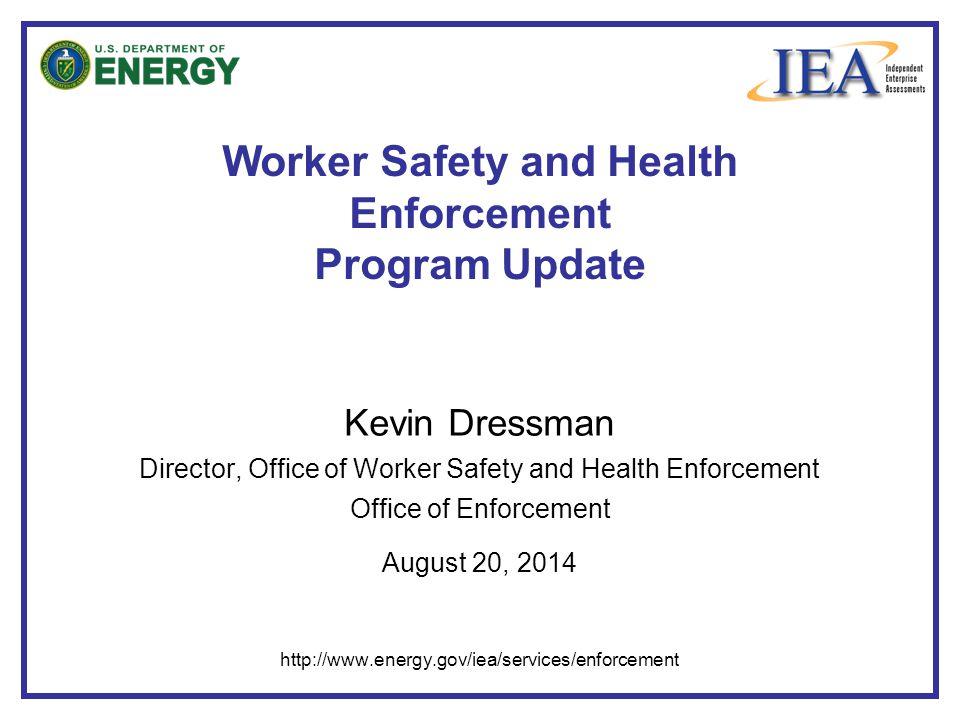 Worker Safety and Health Enforcement Program Update Kevin Dressman Director, Office of Worker Safety and Health Enforcement Office of Enforcement August 20, 2014 http://www.energy.gov/iea/services/enforcement