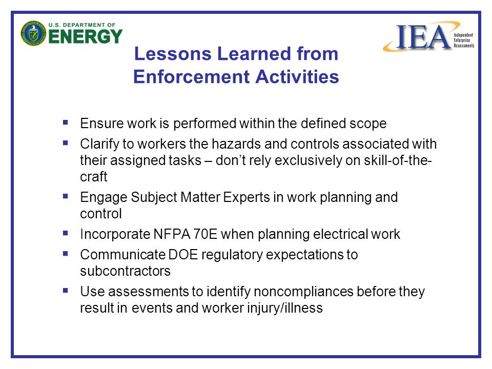  Ensure work is performed within the defined scope  Clarify to workers the hazards and controls associated with their assigned tasks – don't rely exclusively on skill-of-the- craft  Engage Subject Matter Experts in work planning and control  Incorporate NFPA 70E when planning electrical work  Communicate DOE regulatory expectations to subcontractors  Use assessments to identify noncompliances before they result in events and worker injury/illness Lessons Learned from Enforcement Activities