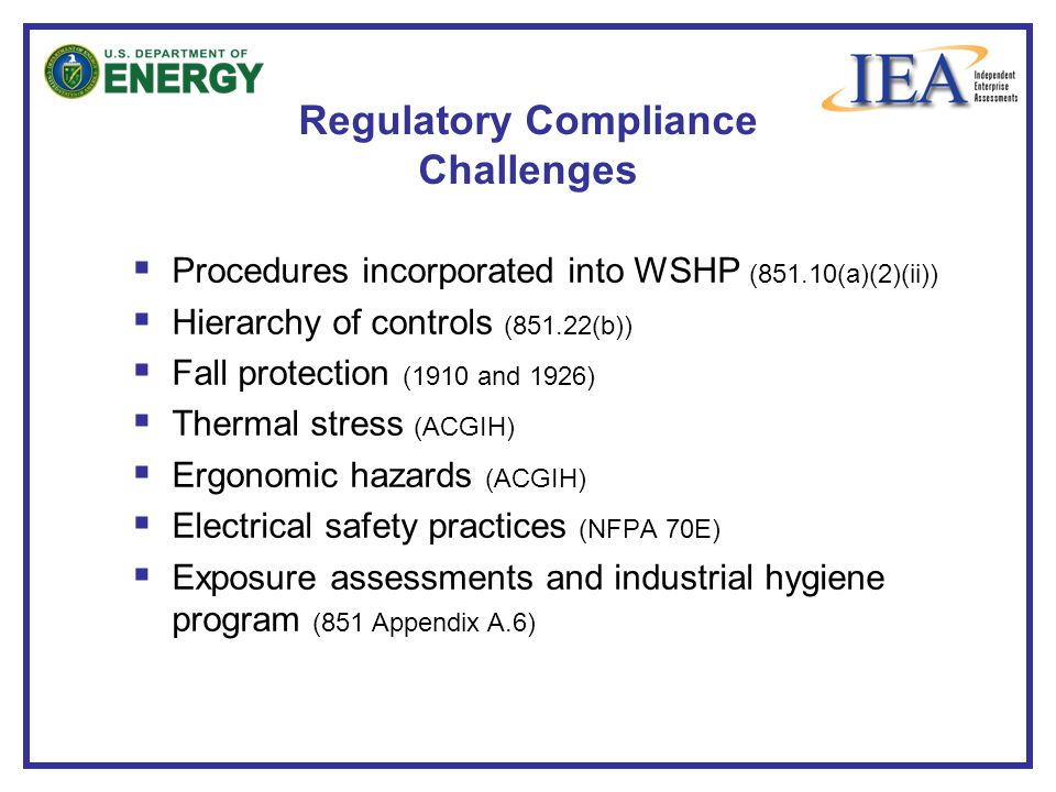  Procedures incorporated into WSHP (851.10(a)(2)(ii))  Hierarchy of controls (851.22(b))  Fall protection (1910 and 1926)  Thermal stress (ACGIH)  Ergonomic hazards (ACGIH)  Electrical safety practices (NFPA 70E)  Exposure assessments and industrial hygiene program (851 Appendix A.6) Regulatory Compliance Challenges