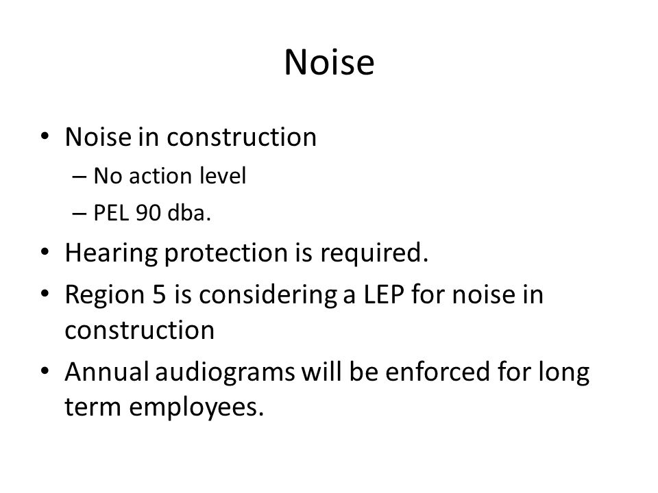 Noise Noise in construction – No action level – PEL 90 dba. Hearing protection is required. Region 5 is considering a LEP for noise in construction An