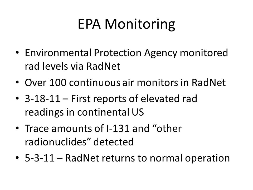 EPA Monitoring Environmental Protection Agency monitored rad levels via RadNet Over 100 continuous air monitors in RadNet 3-18-11 – First reports of elevated rad readings in continental US Trace amounts of I-131 and other radionuclides detected 5-3-11 – RadNet returns to normal operation