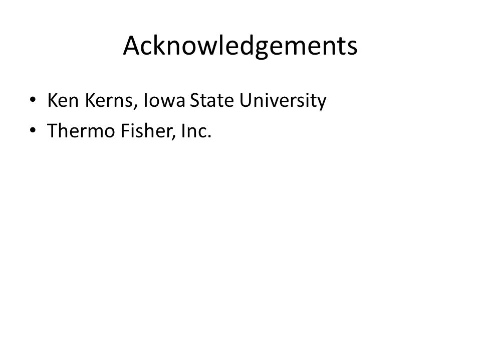Acknowledgements Ken Kerns, Iowa State University Thermo Fisher, Inc.