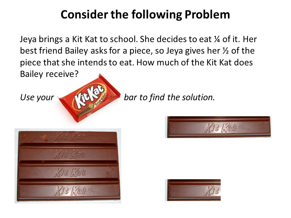 Jeya has… of Jeya's Kit Kat she intends to eat 1 Kit Kat If Jeya gives Bailey ½ of the piece that she intends to eat, how much of the Kit Kat does Bailey receive.