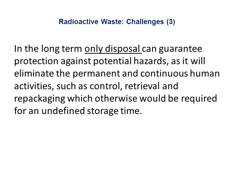 Radioactive Waste: Challenges (3) In the long term only disposal can guarantee protection against potential hazards, as it will eliminate the permanent and continuous human activities, such as control, retrieval and repackaging which otherwise would be required for an undefined storage time.