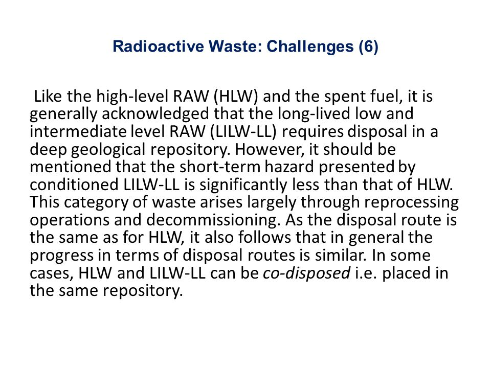 Radioactive Waste: Challenges (6) Like the high-level RAW (HLW) and the spent fuel, it is generally acknowledged that the long-lived low and intermediate level RAW (LILW-LL) requires disposal in a deep geological repository.