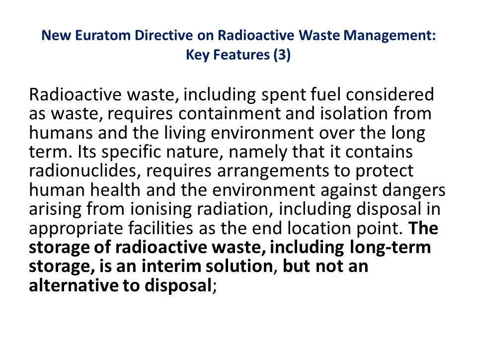 New Euratom Directive on Radioactive Waste Management: Key Features (3) Radioactive waste, including spent fuel considered as waste, requires containment and isolation from humans and the living environment over the long term.
