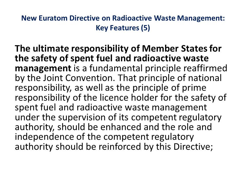New Euratom Directive on Radioactive Waste Management: Key Features (5) The ultimate responsibility of Member States for the safety of spent fuel and radioactive waste management is a fundamental principle reaffirmed by the Joint Convention.