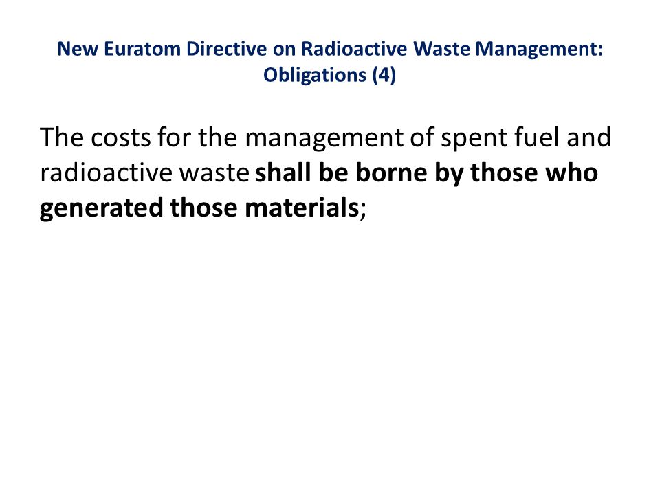 New Euratom Directive on Radioactive Waste Management: Obligations (4) The costs for the management of spent fuel and radioactive waste shall be borne by those who generated those materials;
