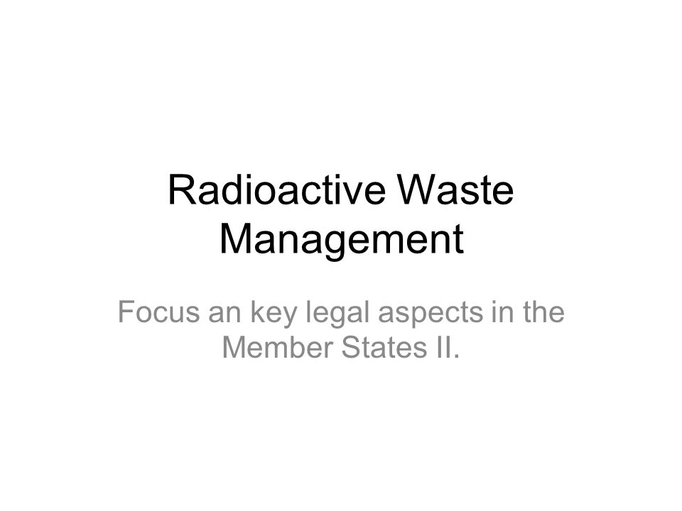 Radioactive Waste Management Focus an key legal aspects in the Member States II.