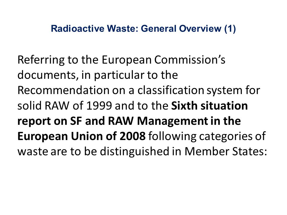 Radioactive Waste: General Overview (1) Referring to the European Commission's documents, in particular to the Recommendation on a classification system for solid RAW of 1999 and to the Sixth situation report on SF and RAW Management in the European Union of 2008 following categories of waste are to be distinguished in Member States:
