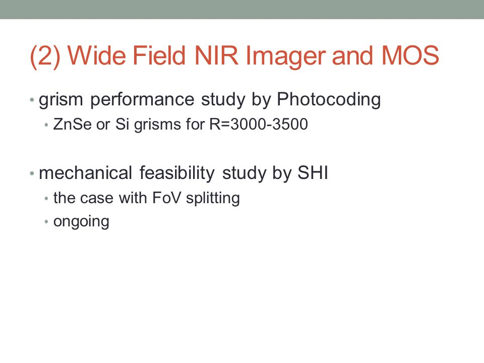 grism performance study by Photocoding ZnSe or Si grisms for R=3000-3500 mechanical feasibility study by SHI the case with FoV splitting ongoing (2) Wide Field NIR Imager and MOS