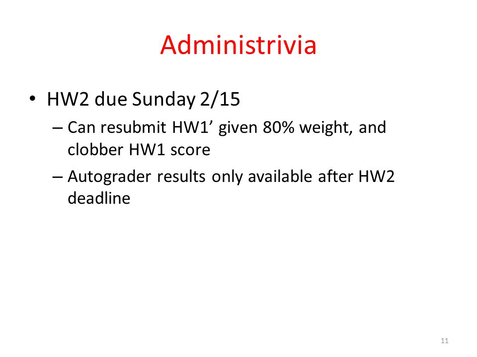 Administrivia HW2 due Sunday 2/15 – Can resubmit HW1' given 80% weight, and clobber HW1 score – Autograder results only available after HW2 deadline 1