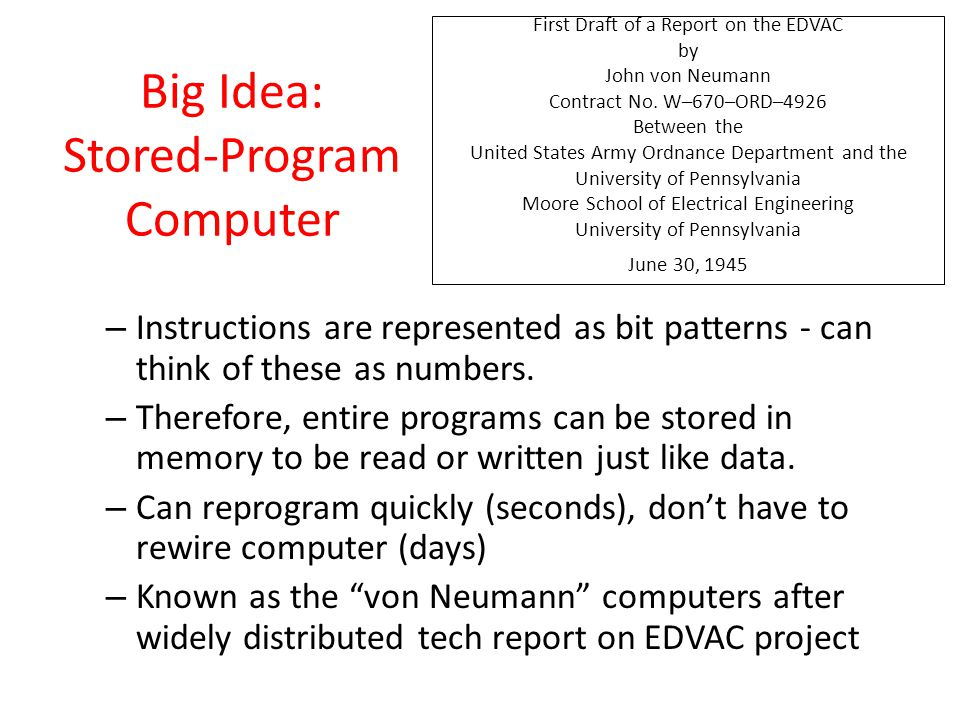 Big Idea: Stored-Program Computer – Instructions are represented as bit patterns - can think of these as numbers. – Therefore, entire programs can be