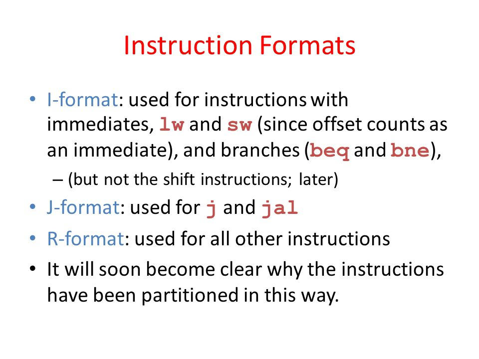 Instruction Formats I-format: used for instructions with immediates, lw and sw (since offset counts as an immediate), and branches ( beq and bne ), –