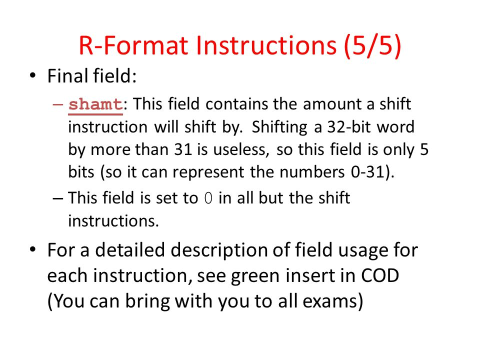 R-Format Instructions (5/5) Final field: – shamt : This field contains the amount a shift instruction will shift by. Shifting a 32-bit word by more th