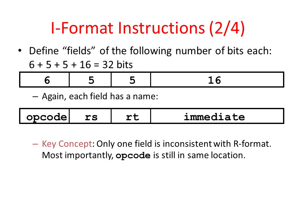 """I-Format Instructions (2/4) Define """"fields"""" of the following number of bits each: 6 + 5 + 5 + 16 = 32 bits – Again, each field has a name: – Key Conce"""