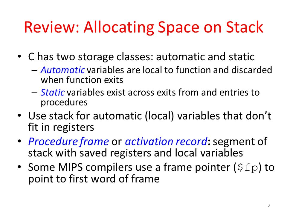 Review: Allocating Space on Stack C has two storage classes: automatic and static – Automatic variables are local to function and discarded when funct