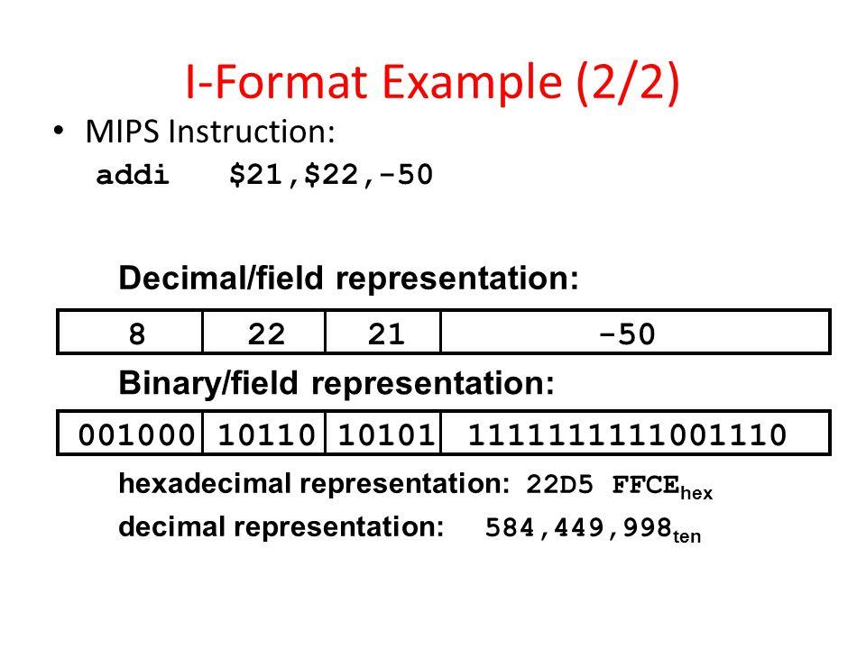 I-Format Example (2/2) MIPS Instruction: addi $21,$22,-50 82221-50 00100010110101011111111111001110 Decimal/field representation: Binary/field represe