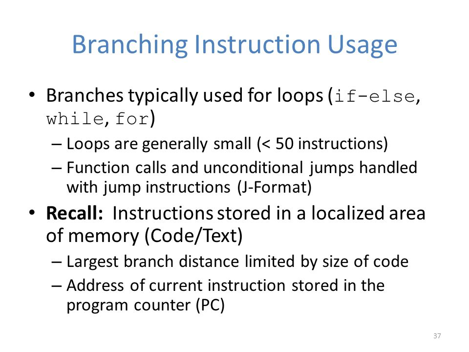 Branching Instruction Usage Branches typically used for loops ( if-else, while, for ) – Loops are generally small (< 50 instructions) – Function calls