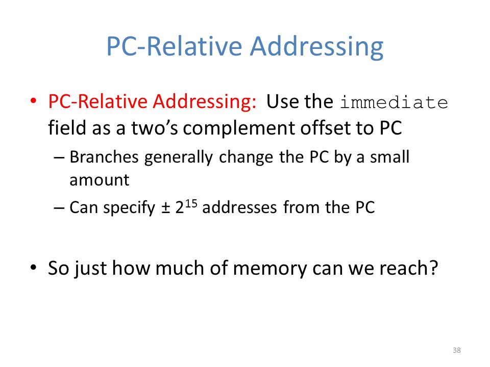 PC-Relative Addressing PC-Relative Addressing: Use the immediate field as a two's complement offset to PC – Branches generally change the PC by a smal