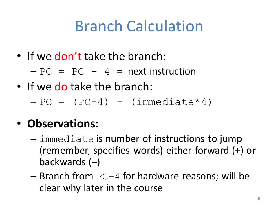 Branch Calculation If we don't take the branch: – PC = PC + 4 = next instruction If we do take the branch: – PC = (PC+4) + (immediate*4) Observations: