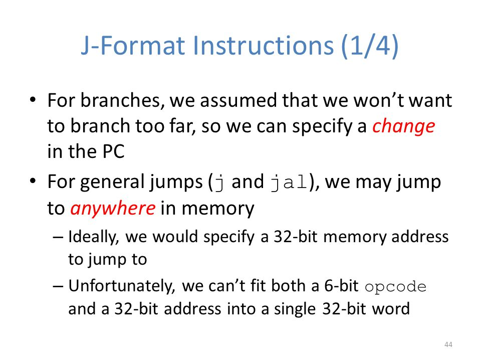 J-Format Instructions (1/4) For branches, we assumed that we won't want to branch too far, so we can specify a change in the PC For general jumps ( j