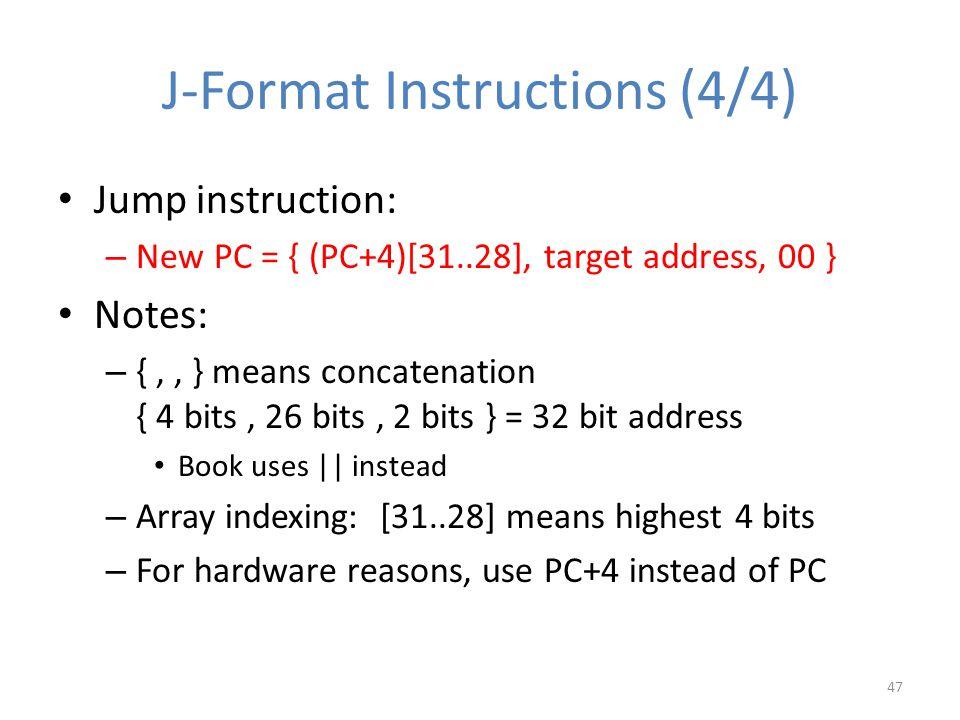 J-Format Instructions (4/4) Jump instruction: – New PC = { (PC+4)[31..28], target address, 00 } Notes: – {,, } means concatenation { 4 bits, 26 bits,