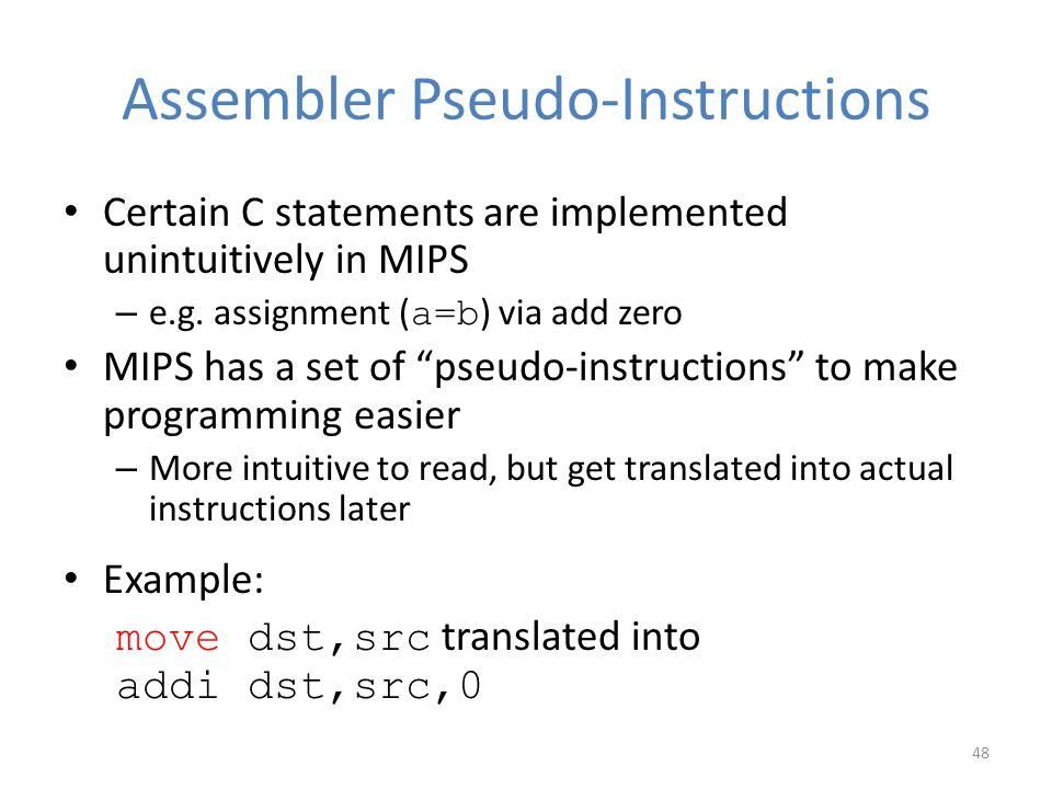 """Assembler Pseudo-Instructions Certain C statements are implemented unintuitively in MIPS – e.g. assignment ( a=b ) via add zero MIPS has a set of """"pse"""