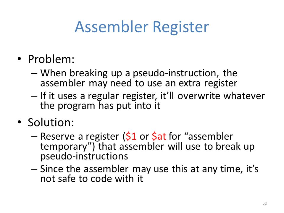 Assembler Register Problem: – When breaking up a pseudo-instruction, the assembler may need to use an extra register – If it uses a regular register,