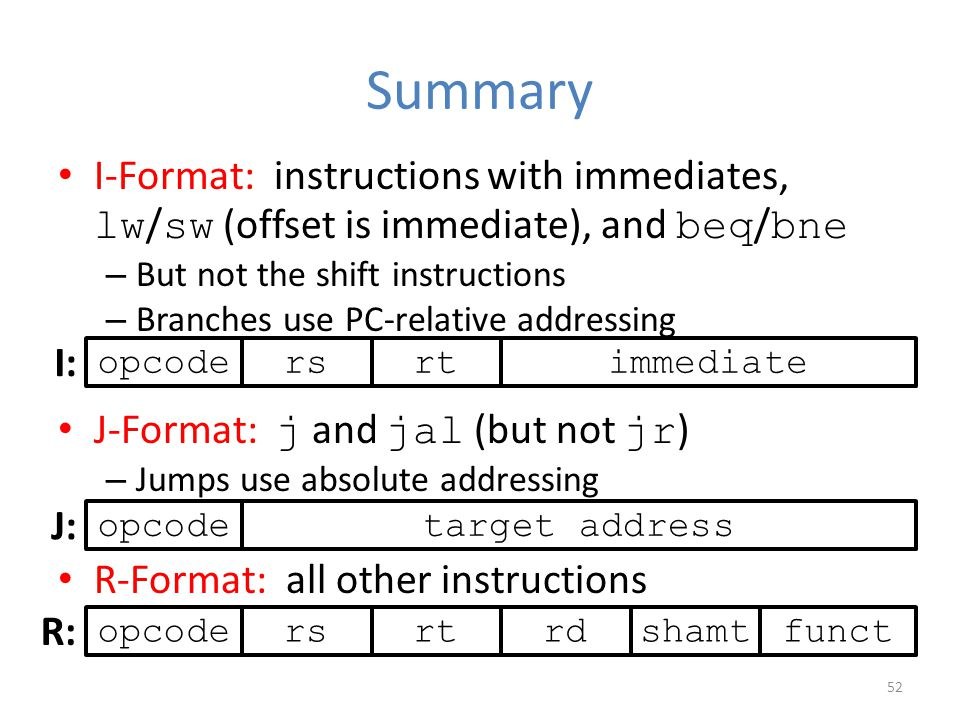 Summary I-Format: instructions with immediates, lw / sw (offset is immediate), and beq / bne – But not the shift instructions – Branches use PC-relati