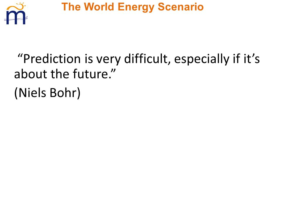 The World Energy Scenario Prediction is very difficult, especially if it's about the future. (Niels Bohr)