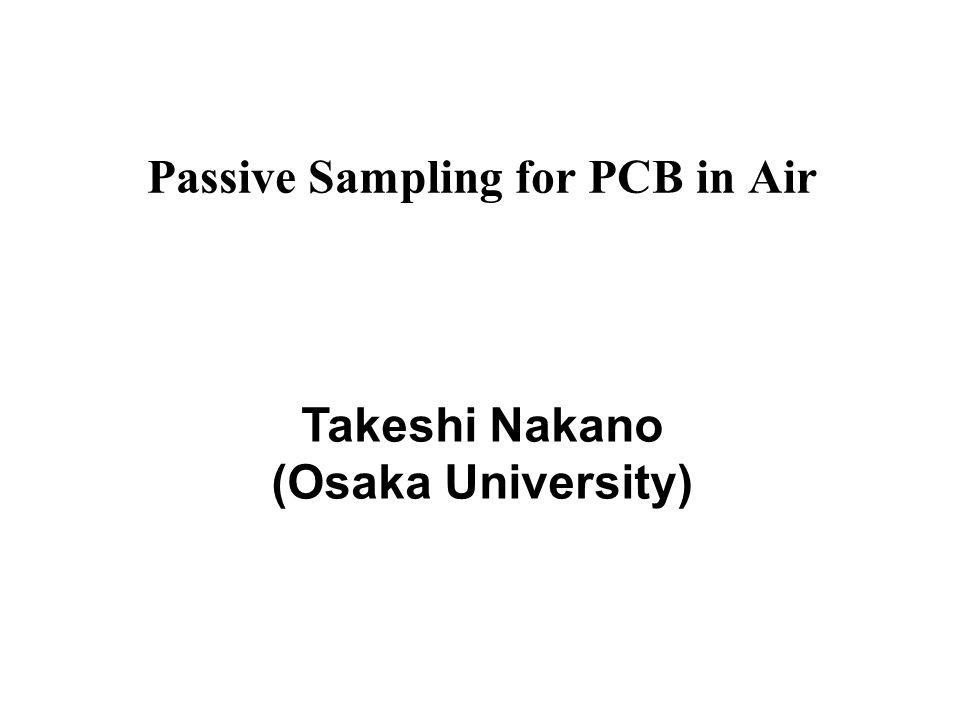 Passive Sampling for PCB in Air Takeshi Nakano (Osaka University)